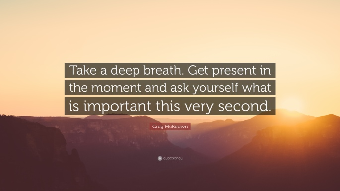 1482541-Greg-McKeown-Quote-Take-a-deep-breath-Get-present-in-the-moment